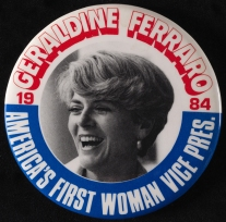 Geraldine Ferraro, America's First Woman Vice President, 1984, in the Political and Civic Button Collection. Museum of the City of New York. 96.24.